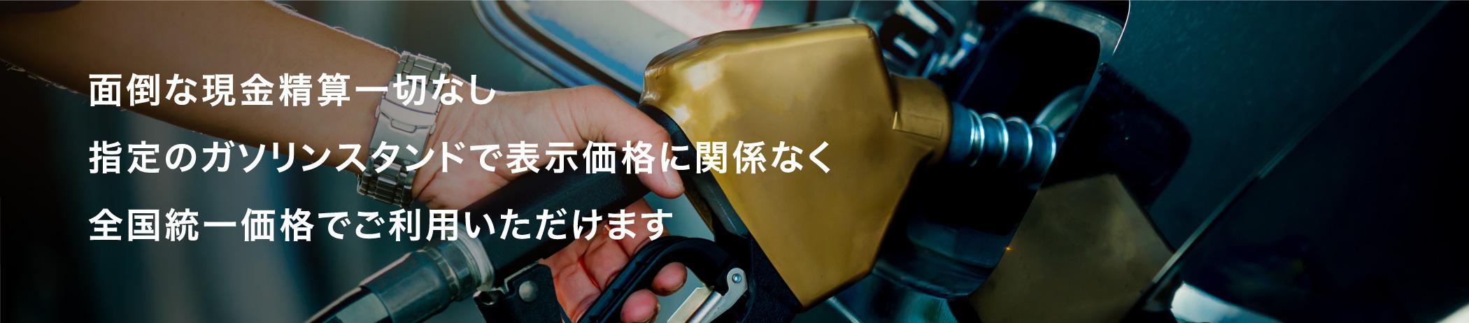 面倒な現金精算一切なし指定のガソリンスタンドで表示価格に関係なく全国統一価格でご利用いただけます